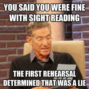You said you were fine with sight reading - The first rehearsal determined that was a lie.